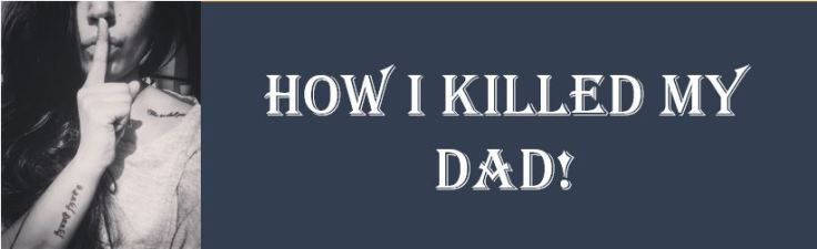 HOW I KILLED MY DAD!